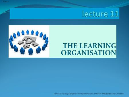 Jashapara, Knowledge Management: An Integrated Approach, 2 nd Edition, © Pearson Education Limited 2011 Slide 6.1 THE LEARNING ORGANISATION.