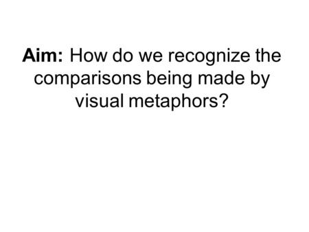 Aim: How do we recognize the comparisons being made by visual metaphors?