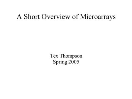 A Short Overview of Microarrays Tex Thompson Spring 2005.