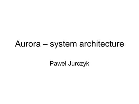 Aurora – system architecture Pawel Jurczyk. Currently used DB systems Classical DBMS: –Passive repository storing data (HADP – human-active, DBMS- passive.
