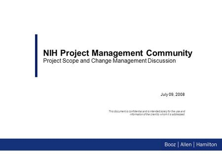 July 09, 2008 NIH Project Management Community Project Scope and Change Management Discussion This document is confidential and is intended solely for.