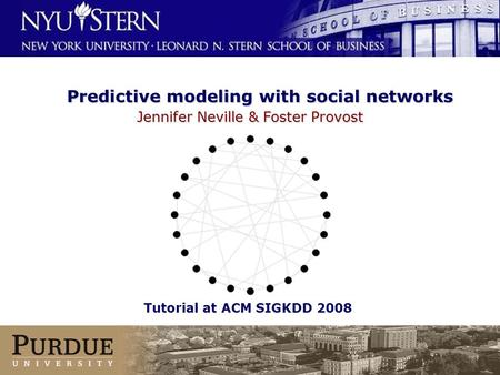 © Neville & Provost 2001-2008 Predictive modeling with social <strong>networks</strong> Jennifer Neville & Foster Provost Tutorial AAAI 2008 Tutorial at ACM SIGKDD 2008.