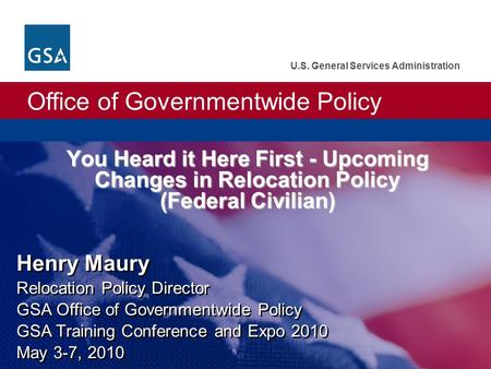 Office of Governmentwide Policy U.S. General Services Administration Henry Maury Relocation Policy Director GSA Office of Governmentwide Policy GSA Training.