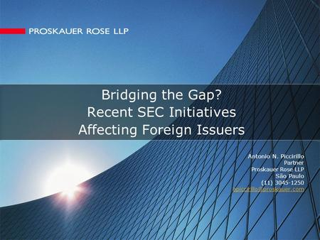 Bridging the Gap? Recent SEC Initiatives Affecting Foreign Issuers Antonio N. Piccirillo Partner Proskauer Rose LLP São Paulo (11) 3045-1250