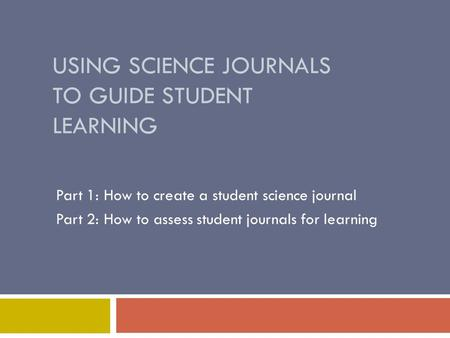 USING SCIENCE JOURNALS TO GUIDE STUDENT LEARNING Part 1: How to create a student science journal Part 2: How to assess student journals for learning.