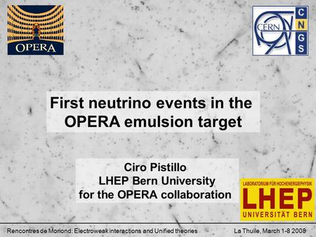 First neutrino events in the OPERA emulsion target Ciro Pistillo LHEP Bern University for the OPERA collaboration Rencontres de Moriond: Electroweak interactions.