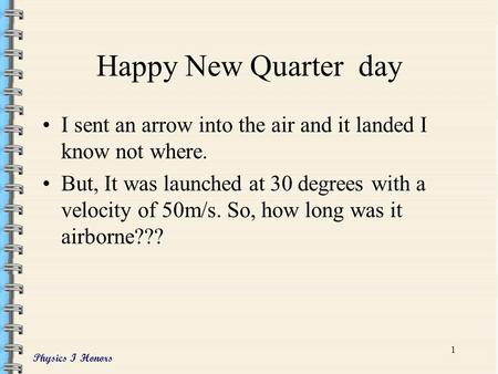 Physics I Honors 1 Happy New Quarter day I sent an arrow into the air and it landed I know not where. But, It was launched at 30 degrees with a velocity.