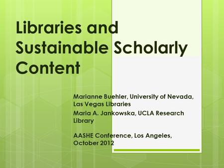 Libraries and Sustainable Scholarly Content Marianne Buehler, University of Nevada, Las Vegas Libraries Maria A. Jankowska, UCLA Research Library AASHE.