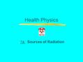 Health Physics 1a: Sources of Radiation. Introduction Scientists have studied radiation for over 100 years and we know a great deal about it. Radiation.