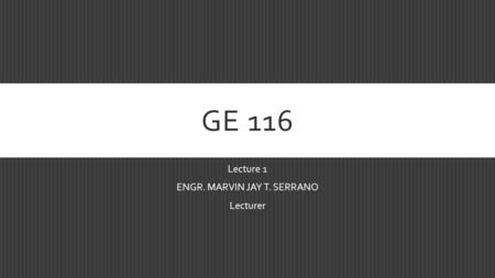 GE 116 Lecture 1 ENGR. MARVIN JAY T. SERRANO Lecturer.