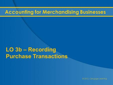 @ 2012, Cengage Learning Accounting for Merchandising Businesses LO 3b – Recording Purchase Transactions.