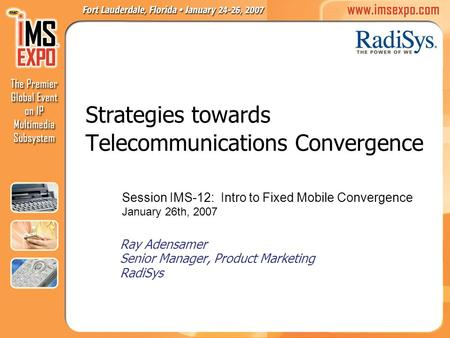 Strategies towards Telecommunications Convergence Ray Adensamer Senior Manager, Product Marketing RadiSys Session IMS-12: Intro to Fixed Mobile Convergence.