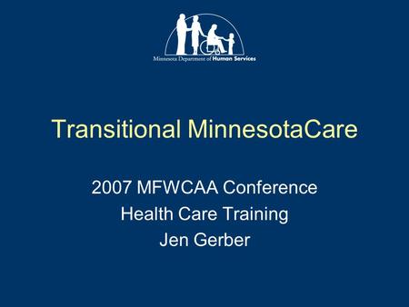 Transitional MinnesotaCare 2007 MFWCAA Conference Health Care Training Jen Gerber.