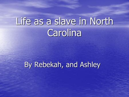 Life as a slave in North Carolina By Rebekah, and Ashley.