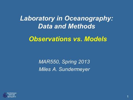 Sundermeyer MAR 550 Spring 2013 1 Laboratory in Oceanography: Data and Methods MAR550, Spring 2013 Miles A. Sundermeyer Observations vs. Models.