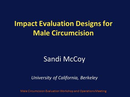 Impact Evaluation Designs for Male Circumcision Sandi McCoy University of California, Berkeley Male Circumcision Evaluation Workshop and Operations Meeting.