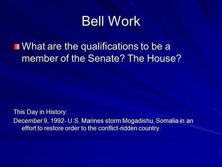 Bell Work What are the qualifications to be a member of the Senate? The House? This Day in History: December 9, 1992- U.S. Marines storm Mogadishu, Somalia.
