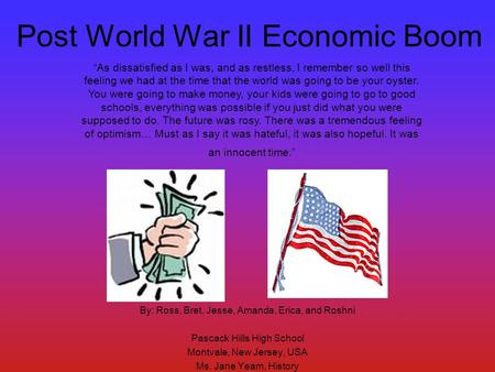 Post World War II Economic Boom By: Ross, Bret, Jesse, Amanda, Erica, and Roshni Pascack Hills High School Montvale, New Jersey, USA Ms. Jane Yeam, History.