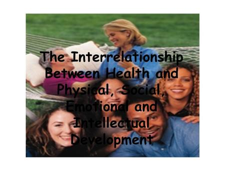 The Interrelationships Between Health and Physical, Social, Emotional and Intellectual Development The Interrelationship Between Health and Physical, Social,