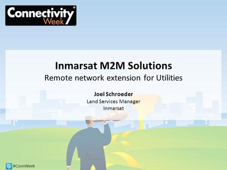 #ConnWeek Inmarsat M2M Solutions Remote network extension for Utilities Joel Schroeder Land Services Manager Inmarsat.