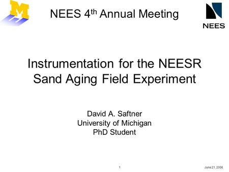 June 21, 20061 NEES 4 th Annual Meeting Instrumentation for the NEESR Sand Aging Field Experiment David A. Saftner University of Michigan PhD Student.
