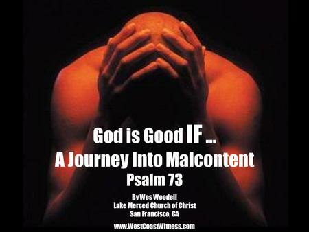 God is Good IF … A Journey Into Malcontent Psalm 73 By Wes Woodell Lake Merced Church of Christ San Francisco, CA www.WestCoastWitness.com.