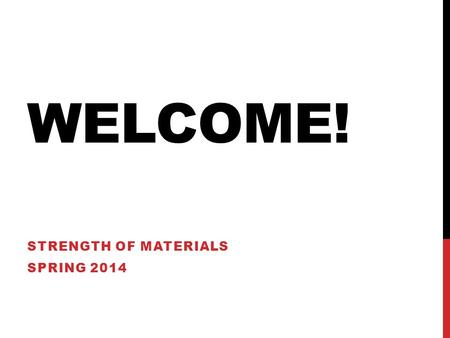 WELCOME! STRENGTH OF MATERIALS SPRING 2014. LESSON 1 Introduction Review of Syllabus So, you thought you were done with Statics… Stress related to materials,