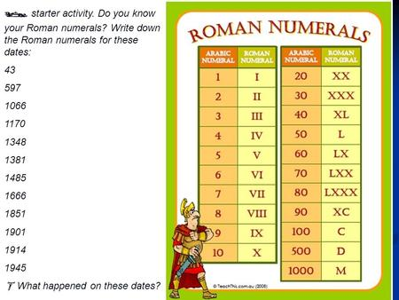  starter activity. Do you know your Roman numerals? Write down the Roman numerals for these dates: 43 597 1066 1170 1348 1381 1485 1666 1851 1901 1914.
