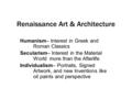 Renaissance Art & Architecture Humanism– Interest in Greek and Roman Classics Secularism– Interest in the Material World more than the Afterlife Individualism–
