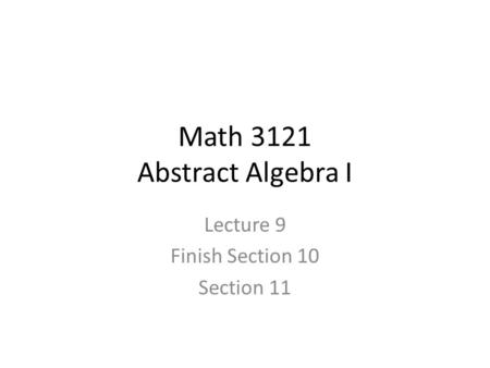 Math 3121 Abstract Algebra I Lecture 9 Finish Section 10 Section 11.