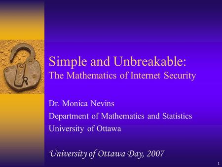 1 Simple and Unbreakable: The Mathematics of Internet Security Dr. Monica Nevins Department of Mathematics and Statistics University of Ottawa University.