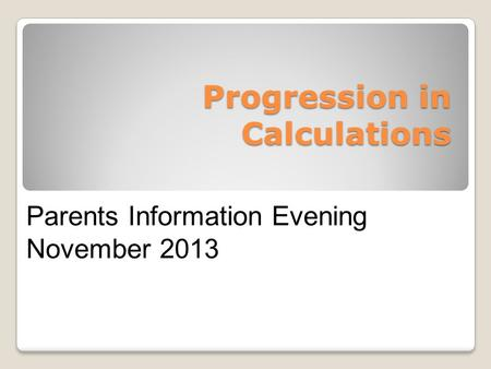 Progression in Calculations Parents Information Evening November 2013.