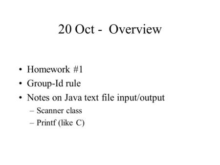 20 Oct - Overview Homework #1 Group-Id rule Notes on Java text file input/output –Scanner class –Printf (like C)