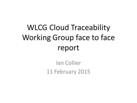 WLCG Cloud Traceability Working Group face to face report Ian Collier 11 February 2015.