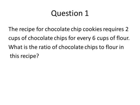 Question 1 The recipe for chocolate chip cookies requires 2 cups of chocolate chips for every 6 cups of flour. What is the ratio of chocolate chips to.