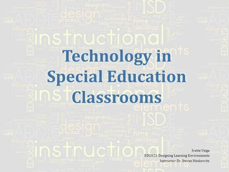 Technology in Special Education Classrooms Ivette Veiga EDU623: Designing Learning Environments Instructor: Dr. Steven Moskowitz.