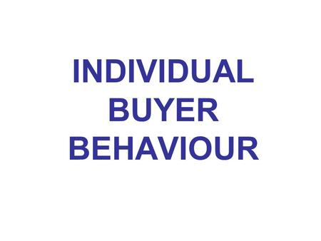 INDIVIDUAL BUYER BEHAVIOUR. Learning objectives After reading this chapter, you should be able to: Define consumer buying behaviour. Define the consumer.