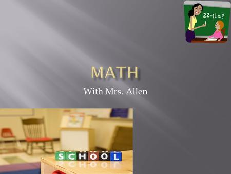 With Mrs. Allen.  Grouping is done by ability for math and reading to better meet the needs of each individual student.  Grouping is based on the following.