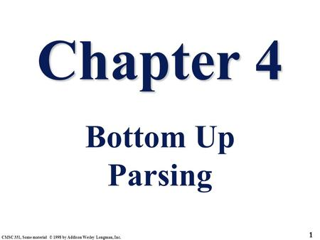 CMSC 331, Some material © 1998 by Addison Wesley Longman, Inc. 1 Chapter 4 Chapter 4 Bottom Up Parsing.