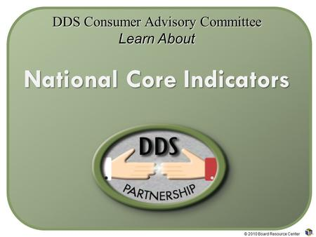 DDS Consumer Advisory Committee Learn About National Core Indicators © 2010 Board Resource Center.