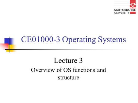CE01000-3 Operating Systems Lecture 3 Overview of OS functions and structure.