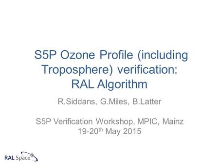 S5P Ozone Profile (including Troposphere) verification: RAL Algorithm R.Siddans, G.Miles, B.Latter S5P Verification Workshop, MPIC, Mainz 19-20 th May.