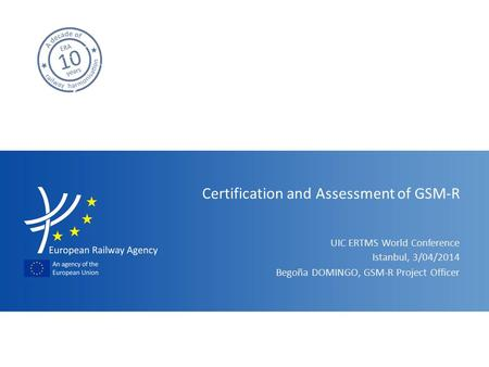 UIC ERTMS World Conference Certification and Assessment of GSM-R Begoña DOMINGO, GSM-R Project Officer Istanbul, 3/04/2014.