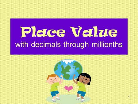 1 Place Value with decimals through millionths. 2 Starting with the ones place, let's name the places together, in order, from ones to millions: ones.