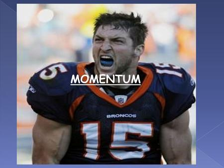 MOMENTUM. Momentum is a commonly used term in sports. A team that has the momentum is on the move and is going to take some effort to stop.
