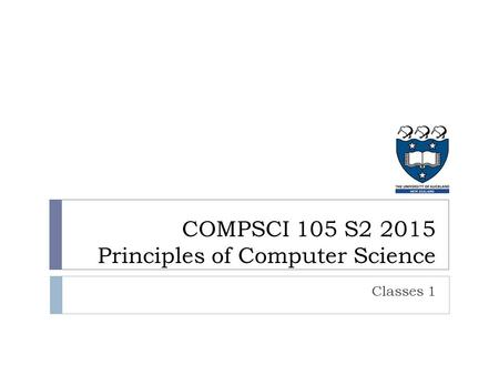 Classes 1 COMPSCI 105 S2 2015 Principles of Computer Science.
