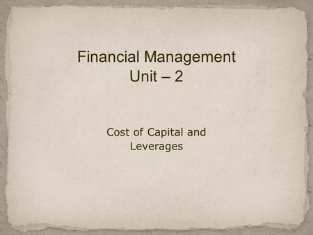 Financial Management Unit – 2 Cost of Capital and Leverages.