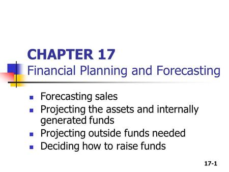 17-1 CHAPTER 17 Financial Planning and Forecasting Forecasting sales Projecting the assets and internally generated funds Projecting outside funds needed.