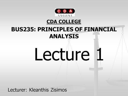 CDA COLLEGE BUS235: PRINCIPLES OF FINANCIAL ANALYSIS Lecture 1 Lecture 1 Lecturer: Kleanthis Zisimos.