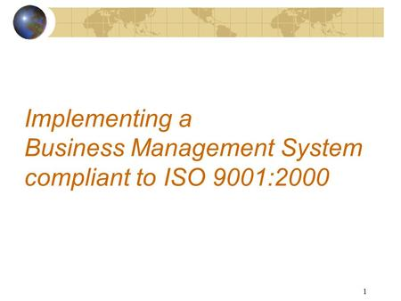 1 Implementing a Business Management System compliant to ISO 9001:2000.